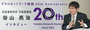 ヤマハネットワーク機器 20th Anniversary インタビュー記事